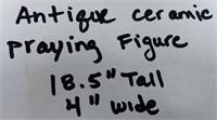 "ANTIQUE CERAMIC PRAYING FIGURE 18.5"" TALL 4"" WINDE"